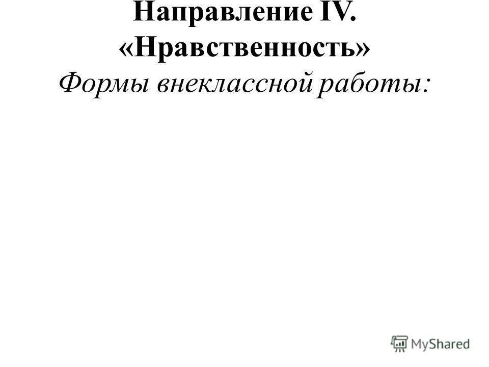 Направление IV. «Нравственность» Формы внеклассной работы: