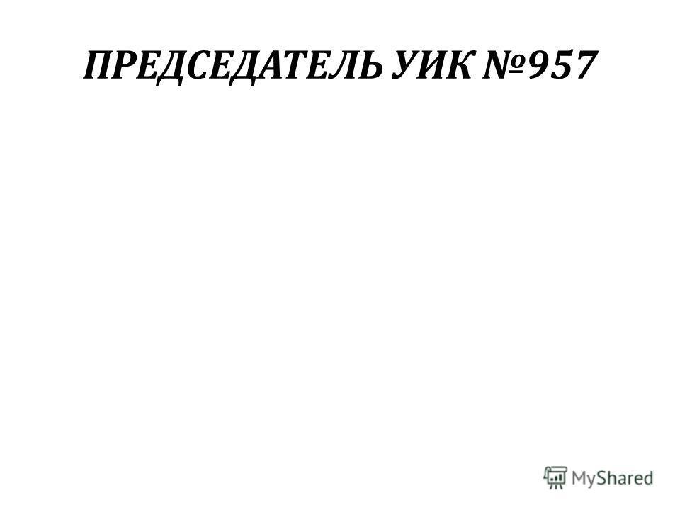 ПРЕДСЕДАТЕЛЬ УИК 957