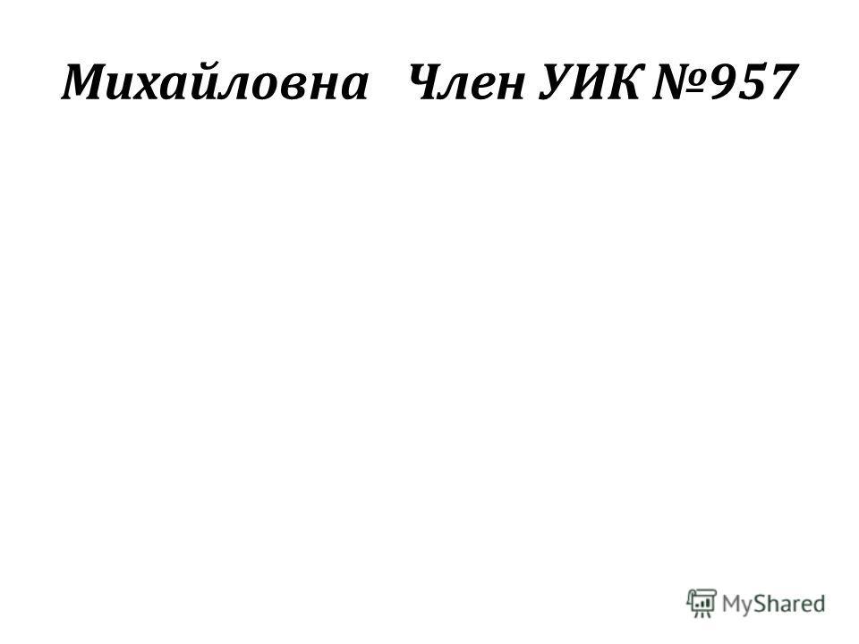 МихайловнаЧлен УИК 957