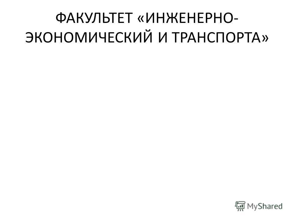 ФАКУЛЬТЕТ «ИНЖЕНЕРНО- ЭКОНОМИЧЕСКИЙ И ТРАНСПОРТА»
