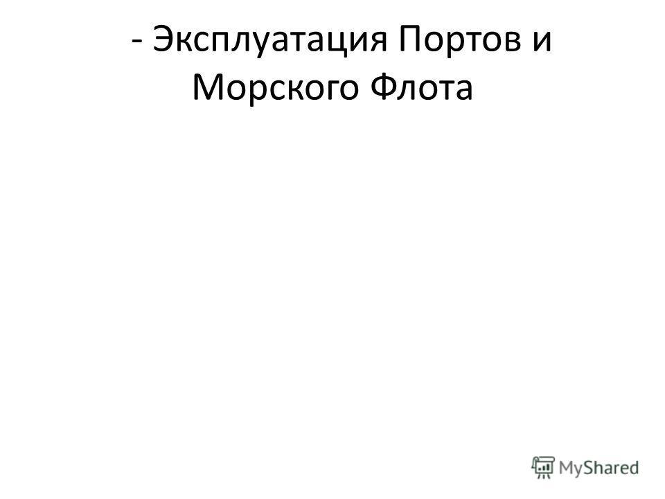 - Эксплуатация Портов и Морского Флота