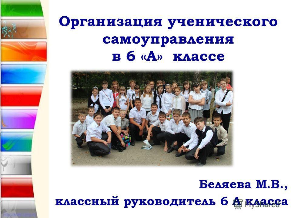 Организация ученического самоуправления в 6 «А» классе Беляева М.В., классный руководитель 6 А класса