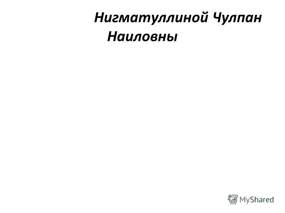Нигматуллиной Чулпан Наиловны