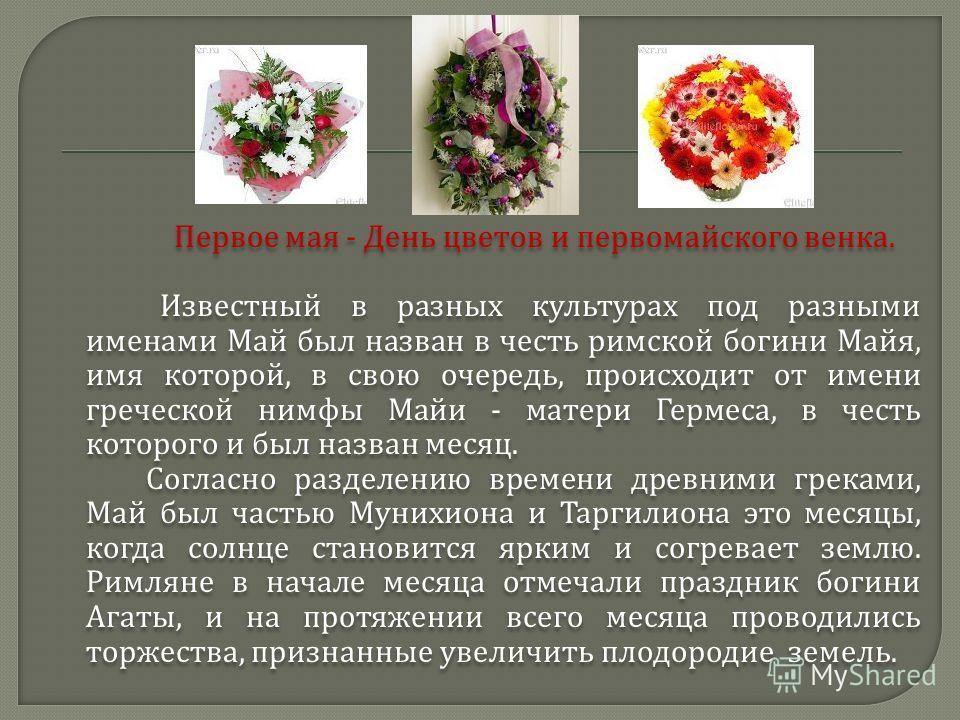 Первое мая - День цветов и первомайского венка. Известный в разных культурах под разными именами Май был назван в честь римской богини Майя, имя которой, в свою очередь, происходит от имени греческой нимфы Майи - матери Гермеса, в честь которого и бы