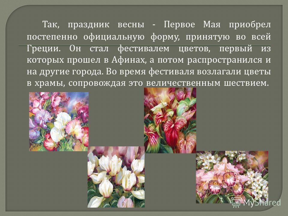 Так, праздник весны - Первое Мая приобрел постепенно официальную форму, принятую во всей Греции. Он стал фестивалем цветов, первый из которых прошел в Афинах, а потом распространился и на другие города. Во время фестиваля возлагали цветы в храмы, соп