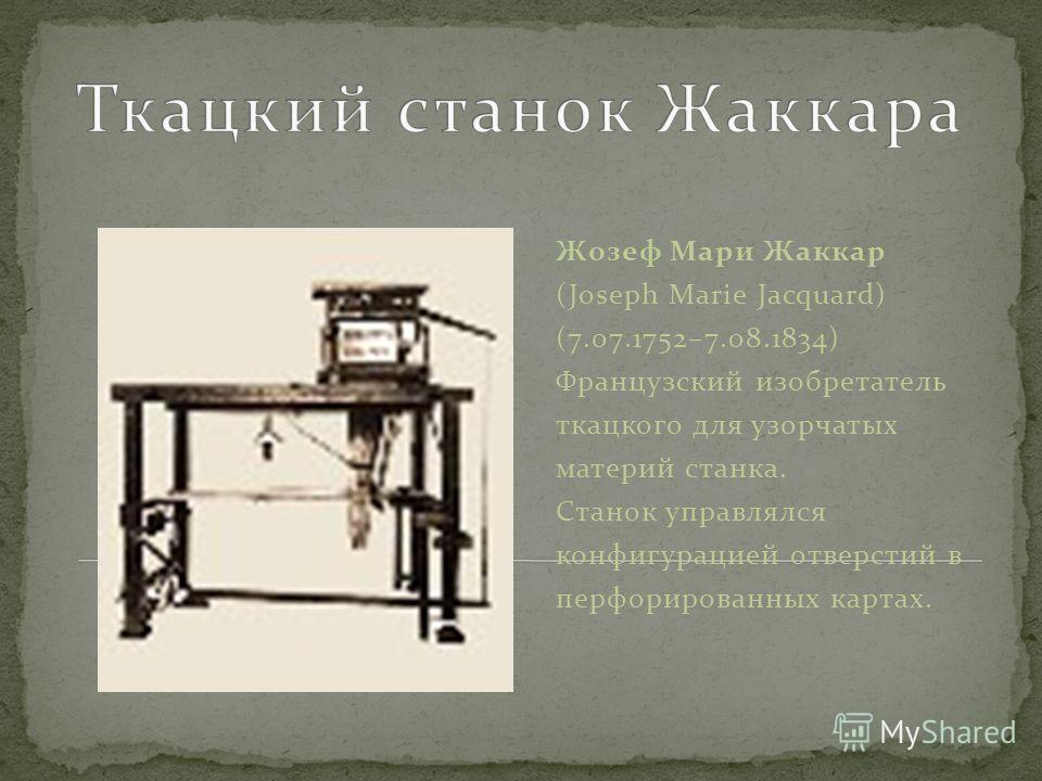 Жозеф Мари Жаккар (Joseph Marie Jacquard) (7.07.1752–7.08.1834) Французский изобретатель ткацкого для узорчатых материй станка. Станок управлялся конфигурацией отверстий в перфорированных картах.