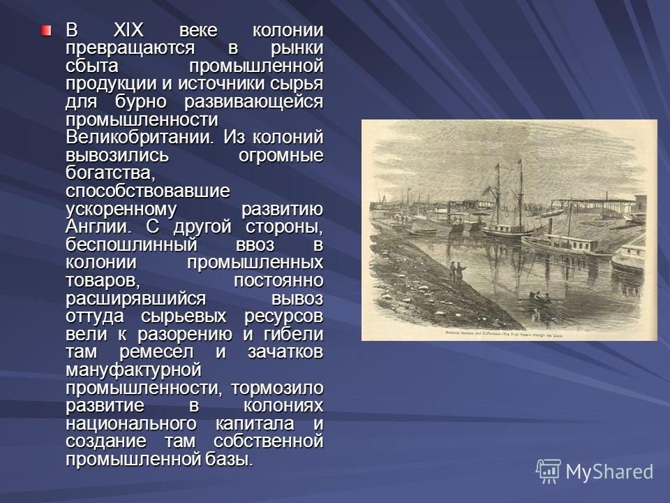 В XIX веке колонии превращаются в рынки сбыта промышленной продукции и источники сырья для бурно развивающейся промышленности Великобритании. Из колоний вывозились огромные богатства, способствовавшие ускоренному развитию Англии. С другой стороны, бе