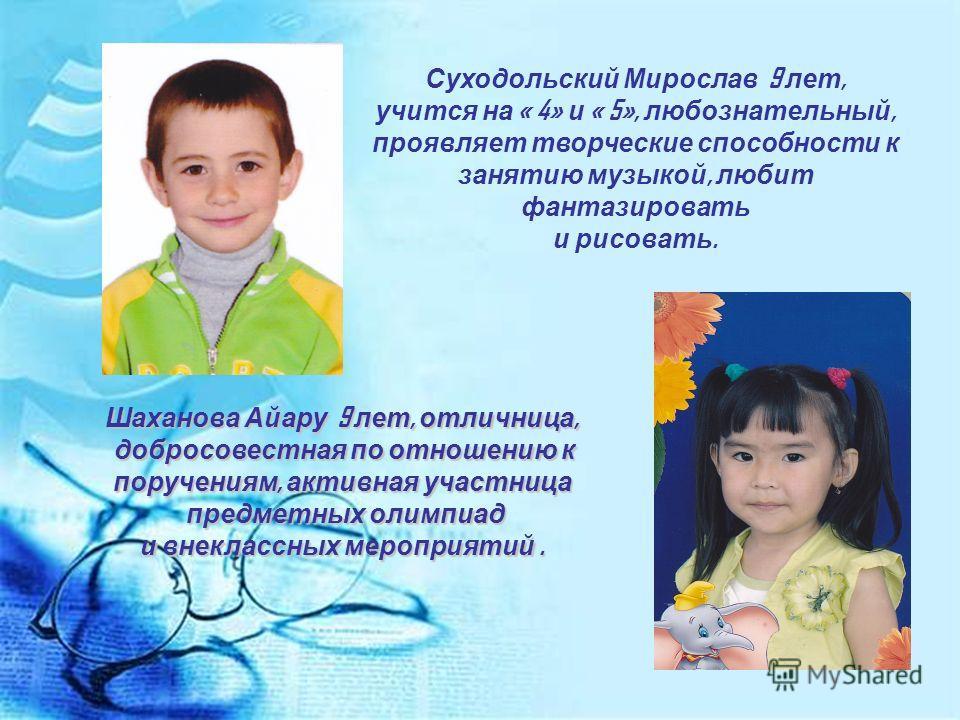 Суходольский Мирослав 9 лет, учится на « 4» и « 5», любознательный, проявляет творческие способности к занятию музыкой, любит фантазировать и рисовать. Шаханова Айару 9 лет, отличница, добросовестная по отношению к добросовестная по отношению к поруч