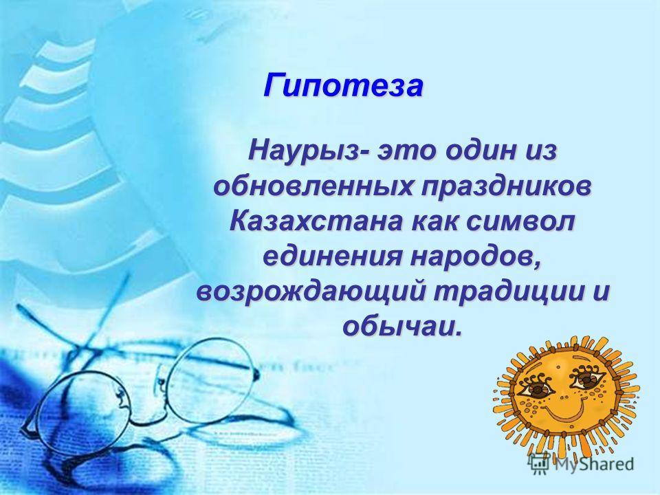 Гипотеза Наурыз- это один из обновленных праздников Казахстана как символ единения народов, возрождающий традиции и обычаи.