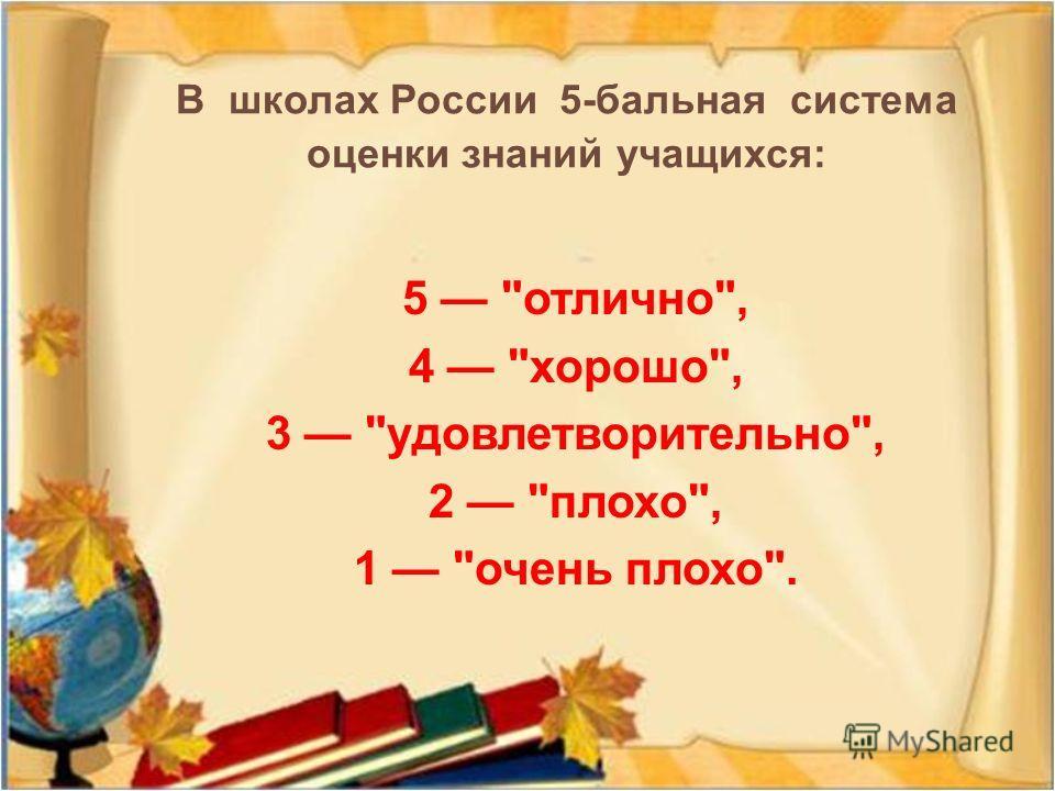 В школах России 5- бальная система оценки знаний учащихся : 5 отлично, 4 хорошо, 3 удовлетворительно, 2 плохо, 1 очень плохо.