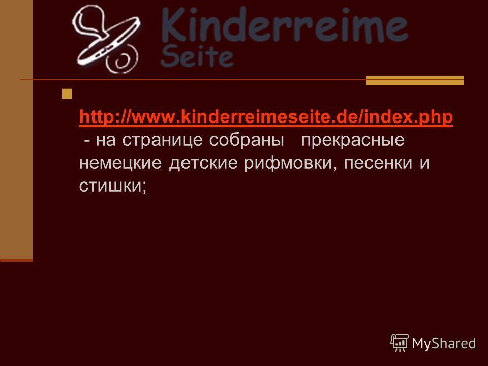 http://www.kinderreimeseite.de/index.php - на странице собраны прекрасные немецкие детские рифмовки, песенки и стишки; http://www.kinderreimeseite.de/index.php