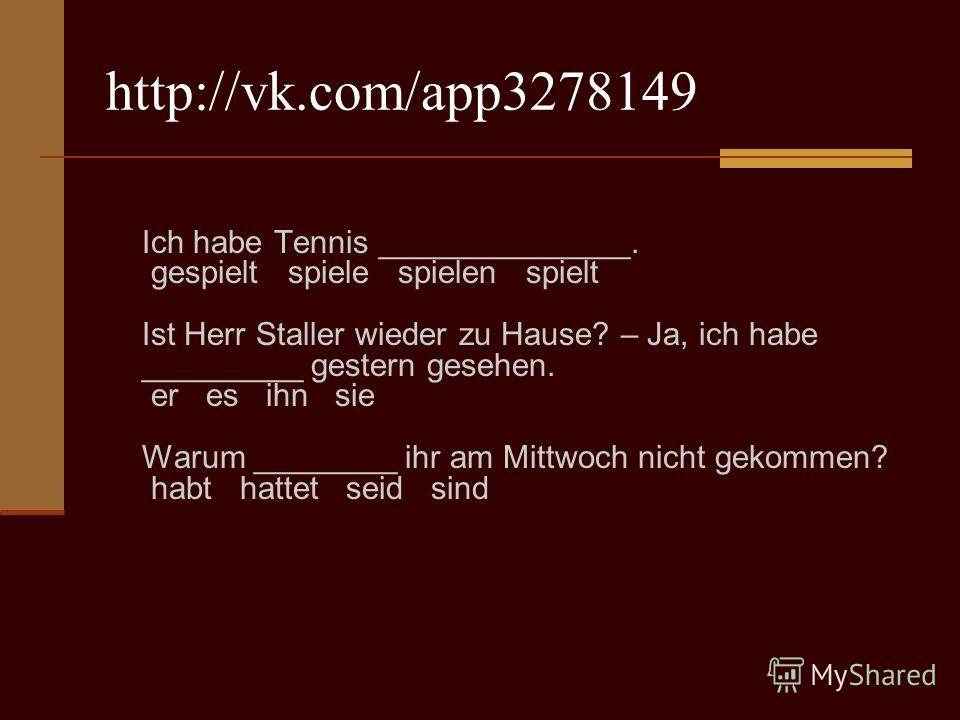 http://vk.com/app3278149 Ich habe Tennis ______________. gespielt spiele spielen spielt Ist Herr Staller wieder zu Hause? – Ja, ich habe _________ gestern gesehen. er es ihn sie Warum ________ ihr am Mittwoch nicht gekommen? habt hattet seid sind
