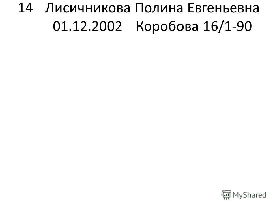 14Лисичникова Полина Евгеньевна 01.12.2002Коробова 16/1-90