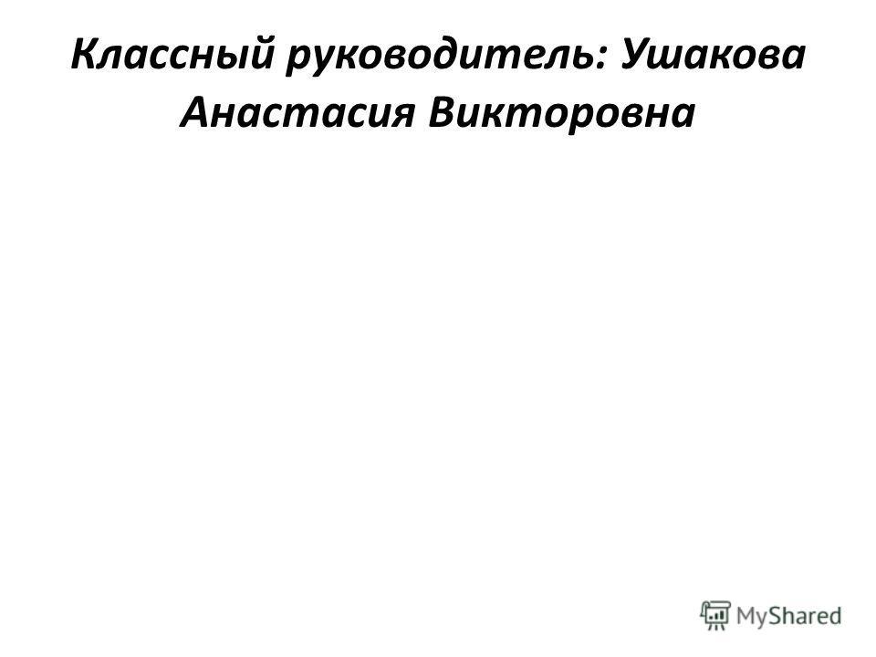Классный руководитель: Ушакова Анастасия Викторовна