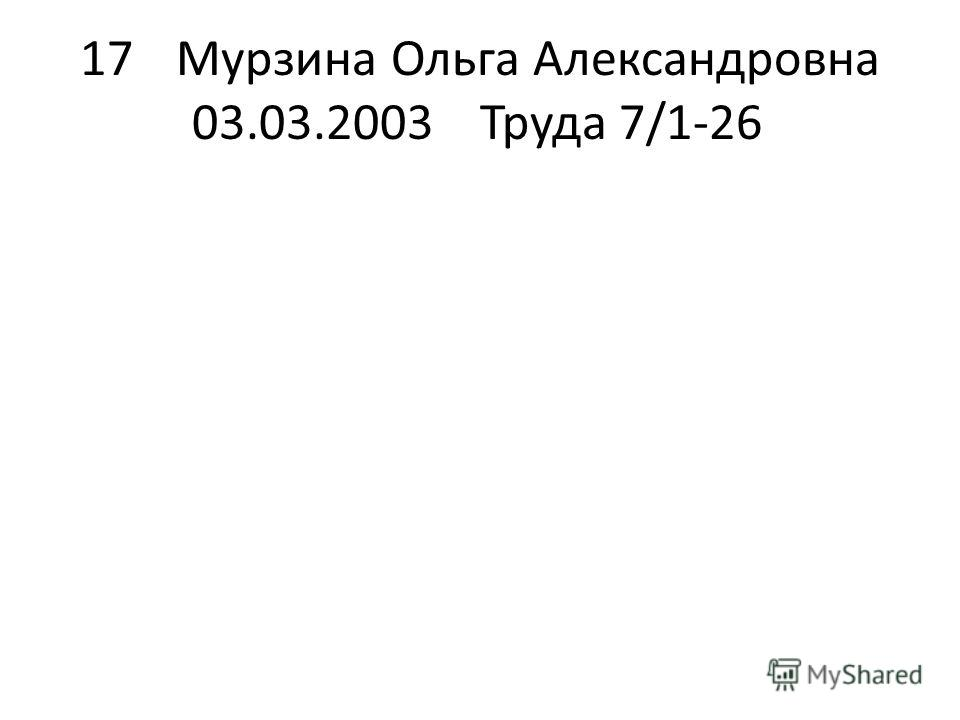 17Мурзина Ольга Александровна 03.03.2003Труда 7/1-26