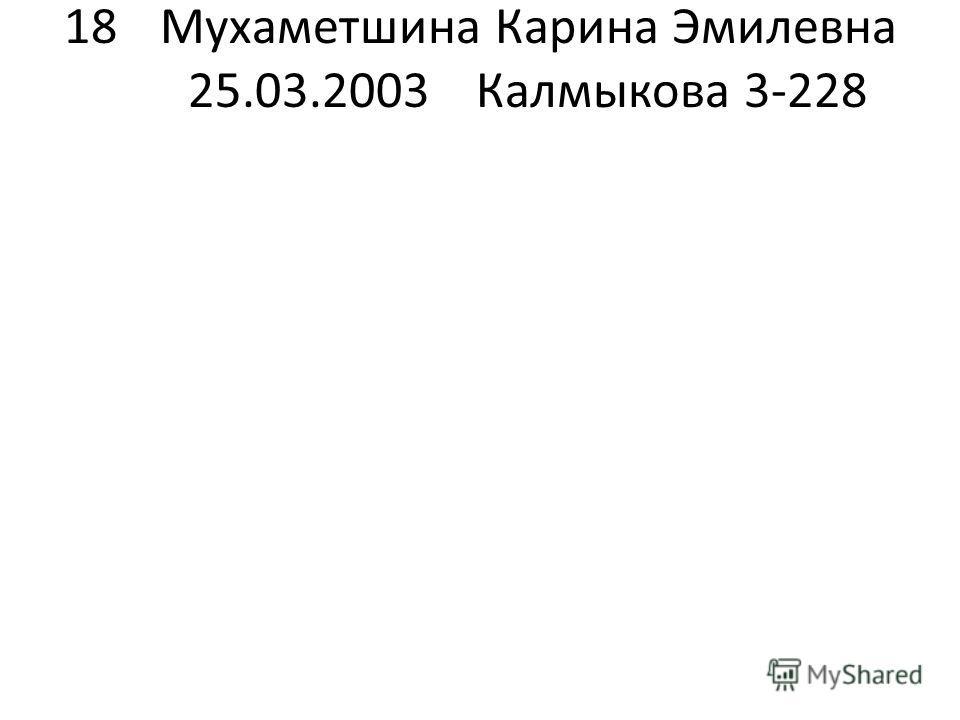 18 Мухаметшина Карина Эмилевна 25.03.2003Калмыкова 3-228