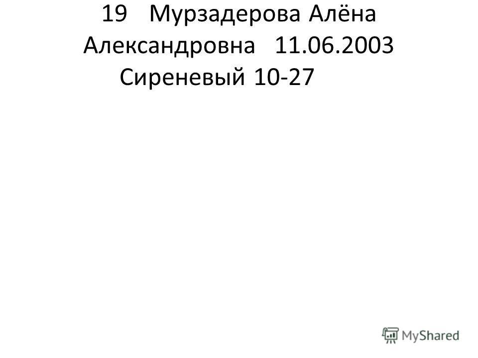 19Мурзадерова Алёна Александровна11.06.2003 Сиреневый 10-27