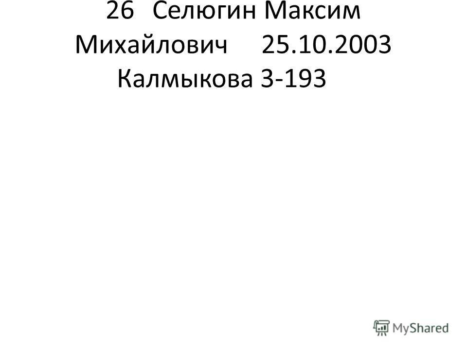 26Селюгин Максим Михайлович 25.10.2003Калмыкова 3-193