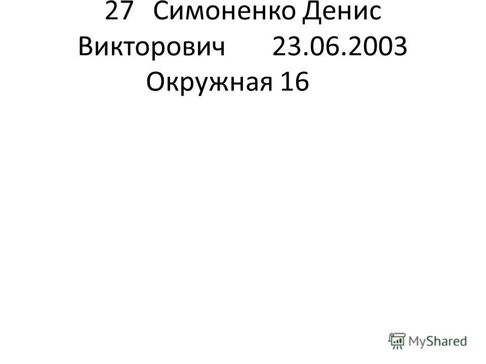 27Симоненко Денис Викторович 23.06.2003Окружная 16