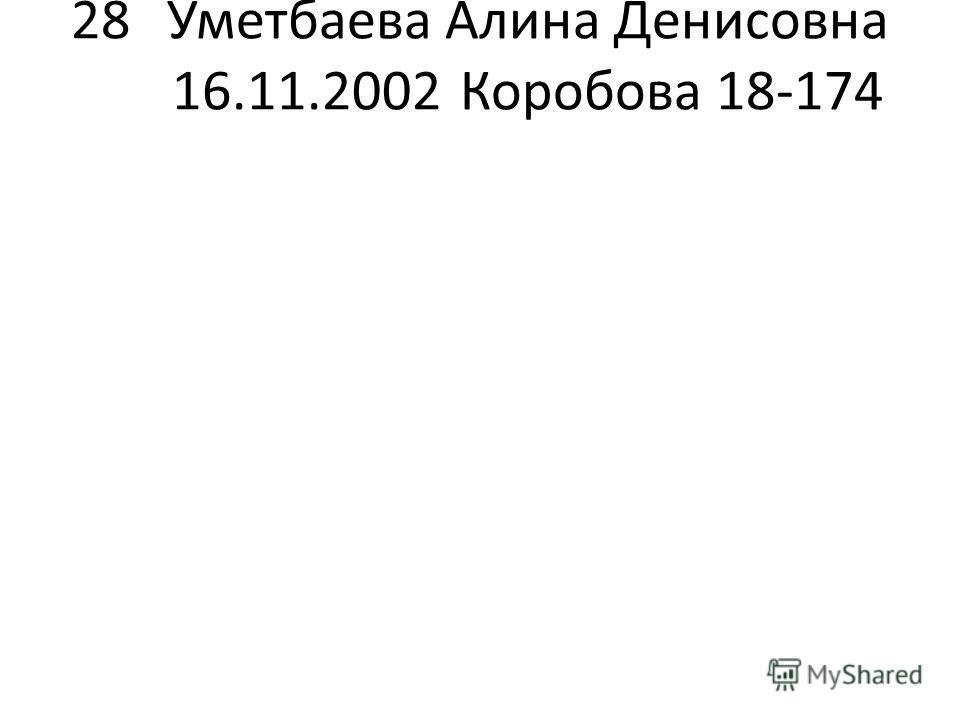 28Уметбаева Алина Денисовна 16.11.2002Коробова 18-174