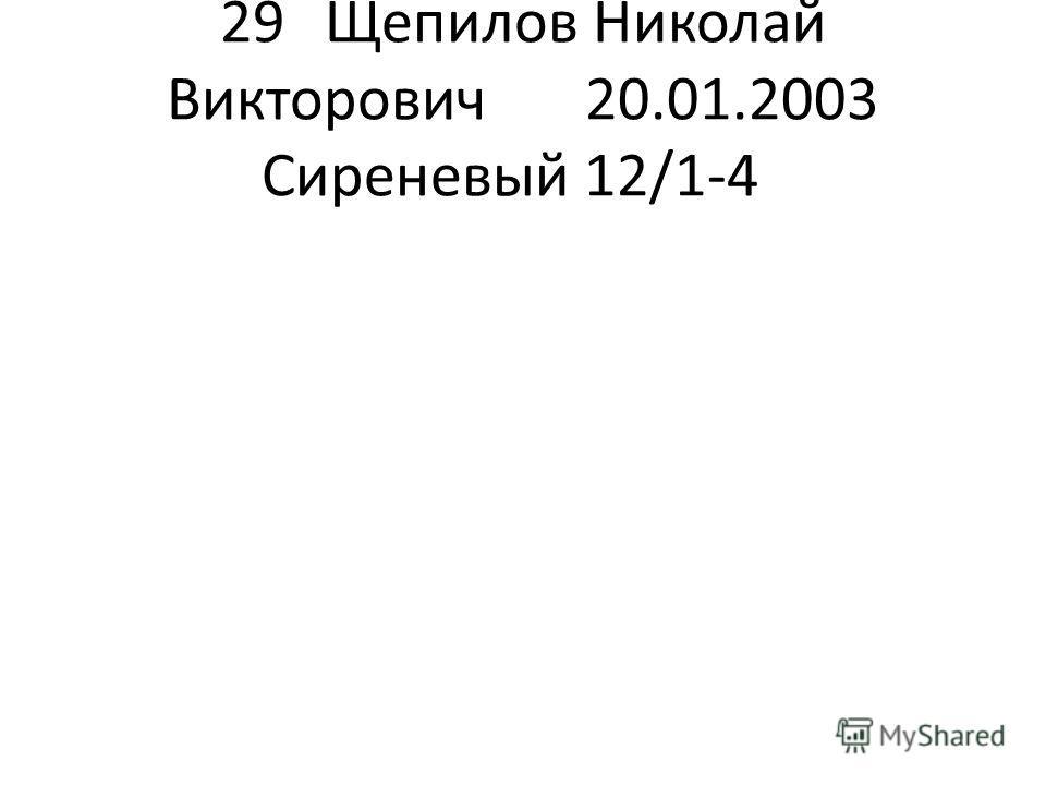 29Щепилов Николай Викторович 20.01.2003Сиреневый 12/1-4