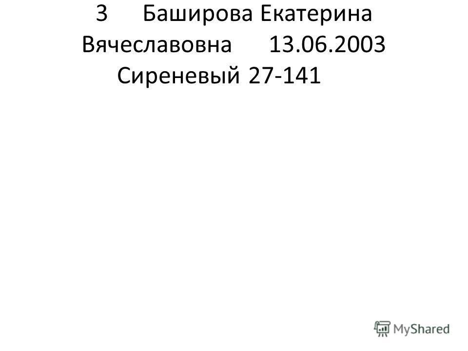 3Баширова Екатерина Вячеславовна13.06.2003 Сиреневый 27-141