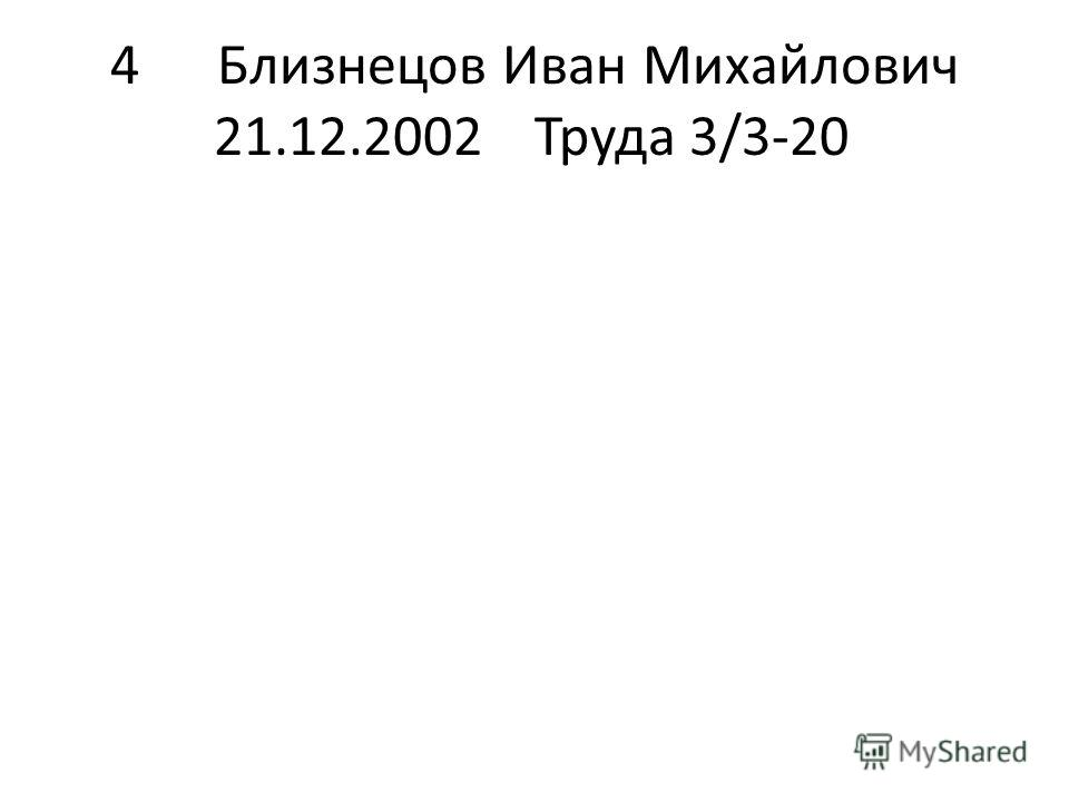 4Близнецов Иван Михайлович 21.12.2002Труда 3/3-20