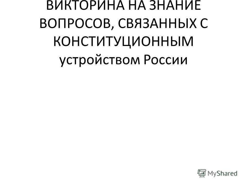 ДАЛЕЕ СЛЕДУЕТ КОНКУРС - ВИКТОРИНА НА ЗНАНИЕ ВОПРОСОВ, СВЯЗАННЫХ С КОНСТИТУЦИОННЫМ устройством России