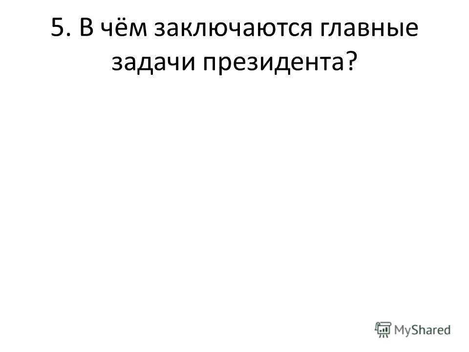 5. В чём заключаются главные задачи президента?