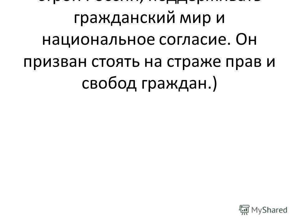 (Охранять конституционный строй России, поддерживать гражданский мир и национальное согласие. Он призван стоять на страже прав и свобод граждан.)