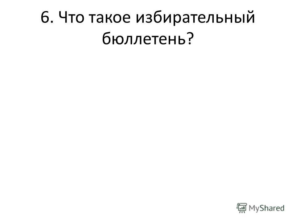 6. Что такое избирательный бюллетень?