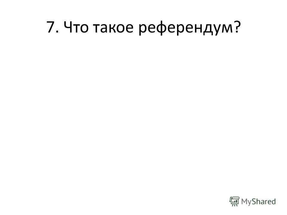 7. Что такое референдум?