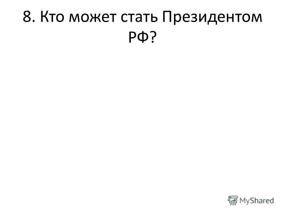 8. Кто может стать Президентом РФ?