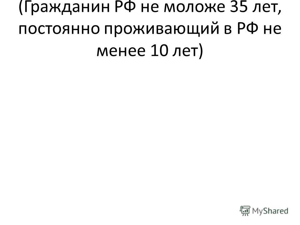 (Гражданин РФ не моложе 35 лет, постоянно проживающий в РФ не менее 10 лет)
