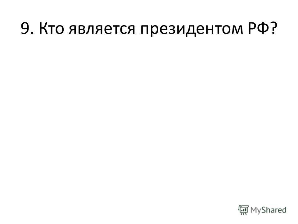 9. Кто является президентом РФ?