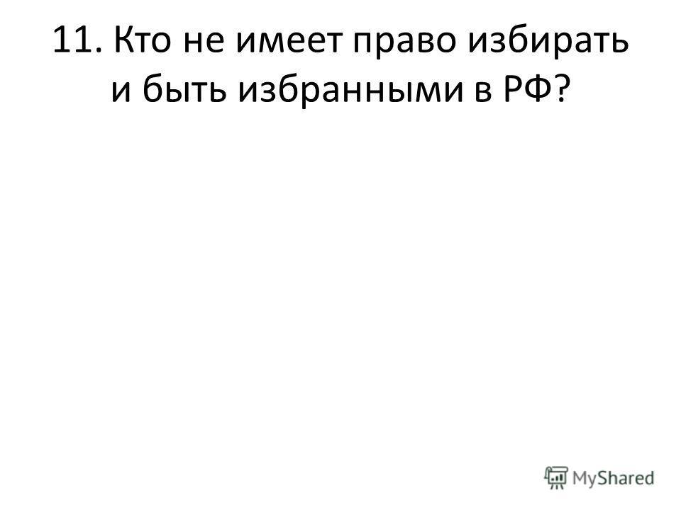 11. Кто не имеет право избирать и быть избранными в РФ?