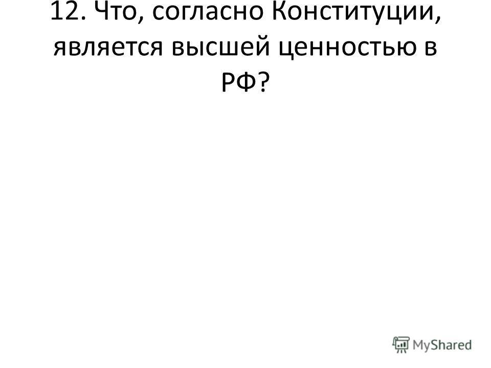 12. Что, согласно Конституции, является высшей ценностью в РФ?