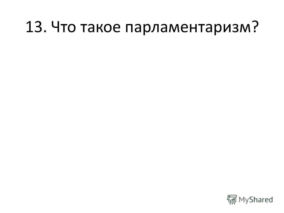 13. Что такое парламентаризм?