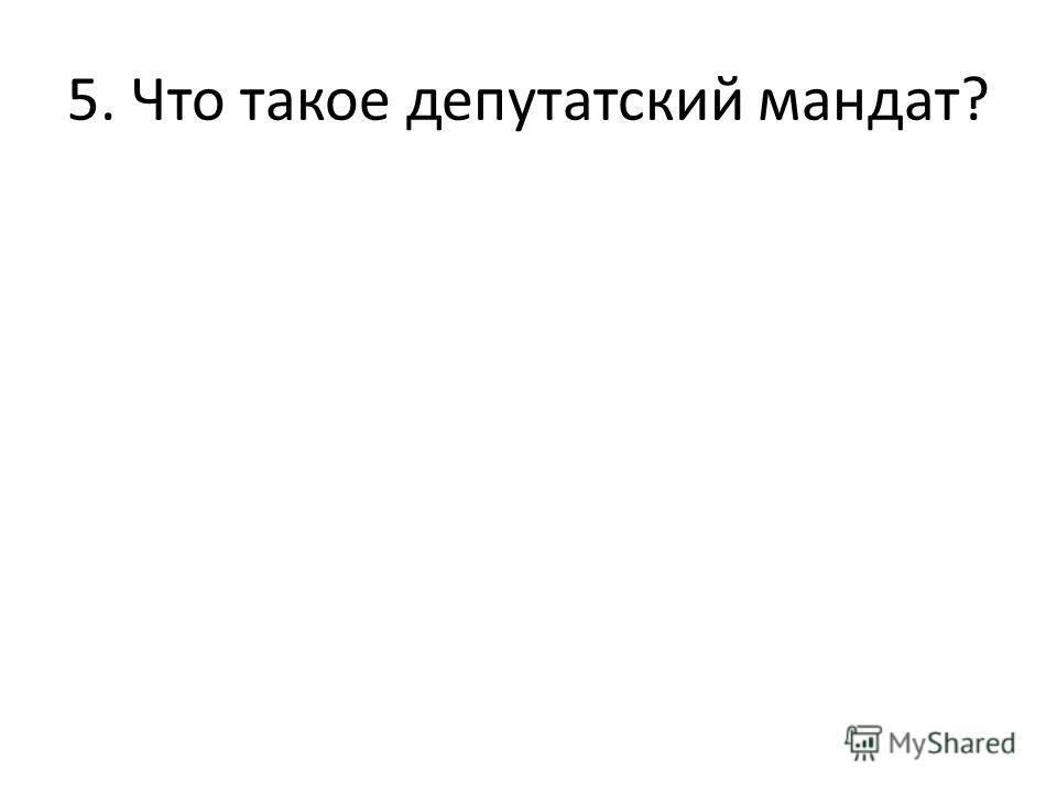 5. Что такое депутатский мандат?
