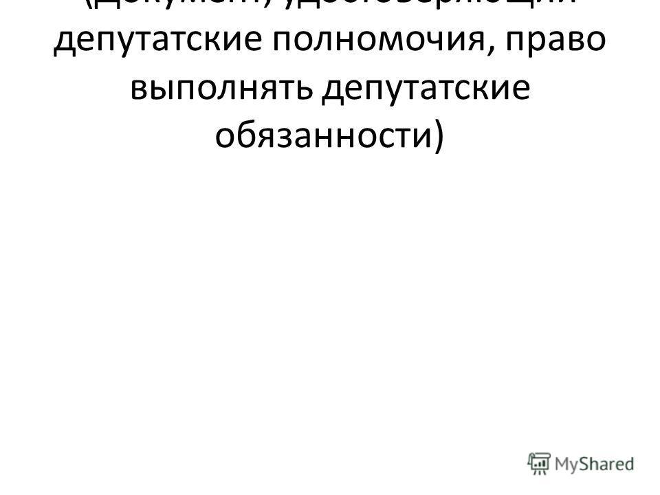 (Документ, удостоверяющий депутатские полномочия, право выполнять депутатские обязанности)