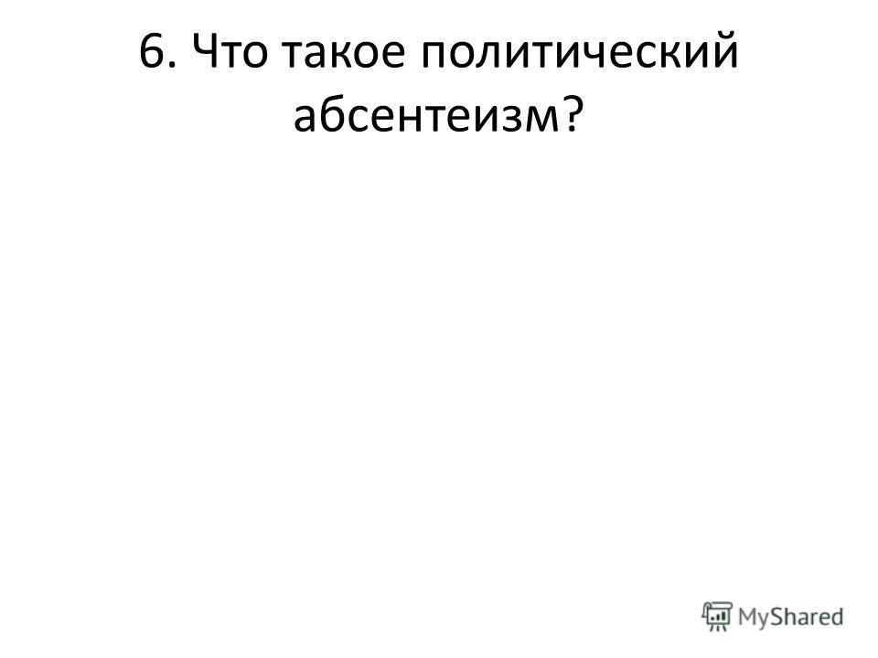 6. Что такое политический абсентеизм?