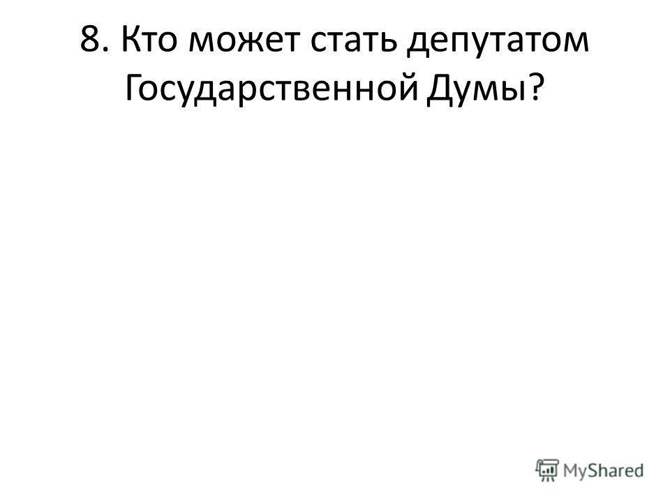 8. Кто может стать депутатом Государственной Думы?