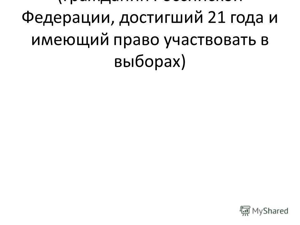 (Гражданин Российской Федерации, достигший 21 года и имеющий право участвовать в выборах)