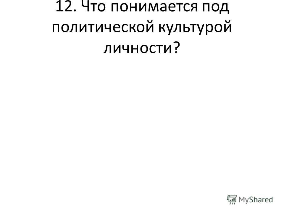12. Что понимается под политической культурой личности?
