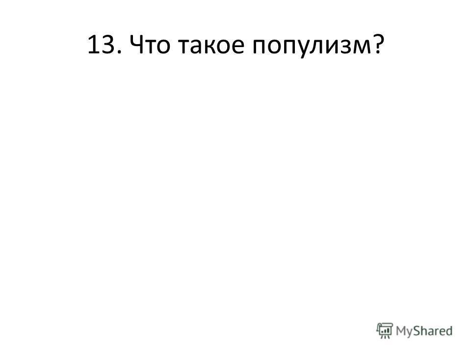 13. Что такое популизм?