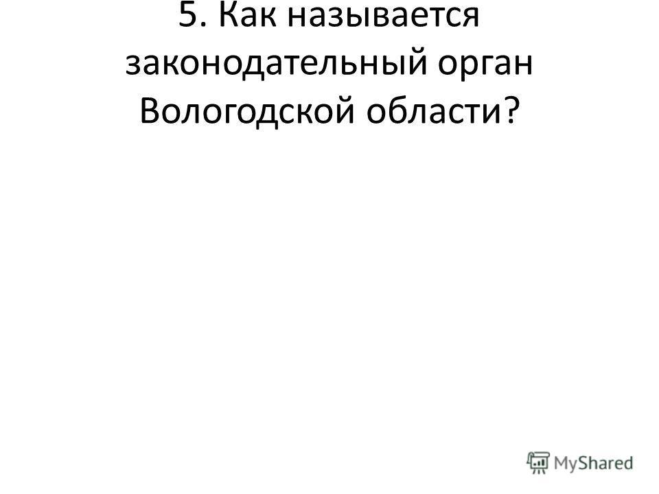 5. Как называется законодательный орган Вологодской области?