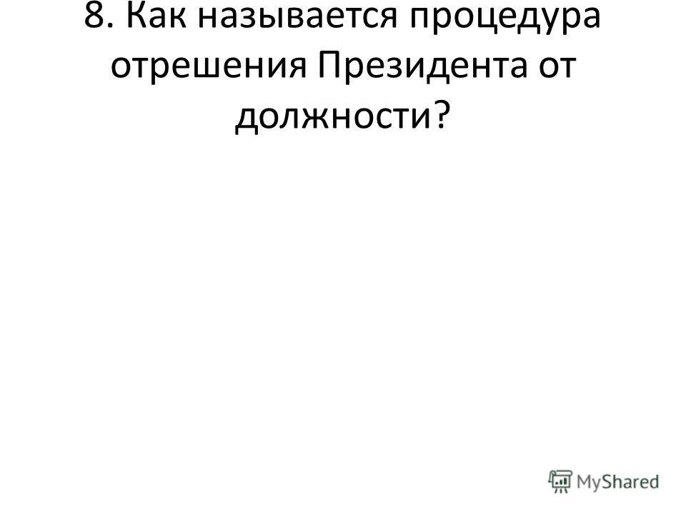 8. Как называется процедура отрешения Президента от должности?
