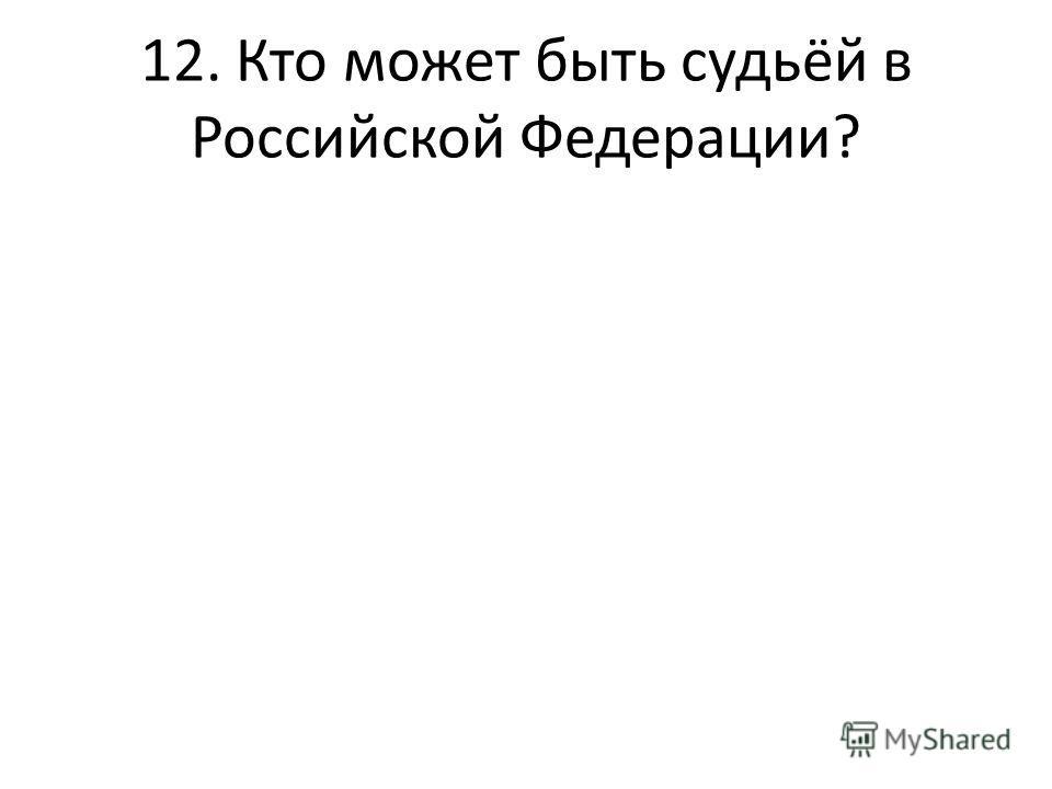 12. Кто может быть судьёй в Российской Федерации?