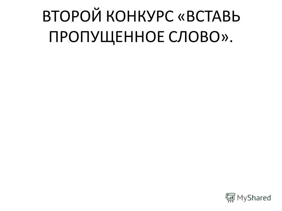 ВТОРОЙ КОНКУРС «ВСТАВЬ ПРОПУЩЕННОЕ СЛОВО».