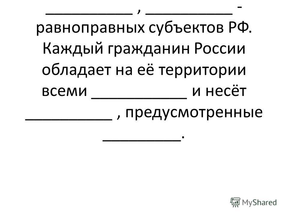 - обязанность государства. Российская Федерация состоит из республик, краёв, городов федерального значения, __________, __________ - равноправных субъектов РФ. Каждый гражданин России обладает на её территории всеми ___________ и несёт __________, пр